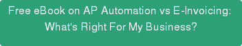 Free eBook on AP Automation vs E-Invoicing:  What's Right For My Business?